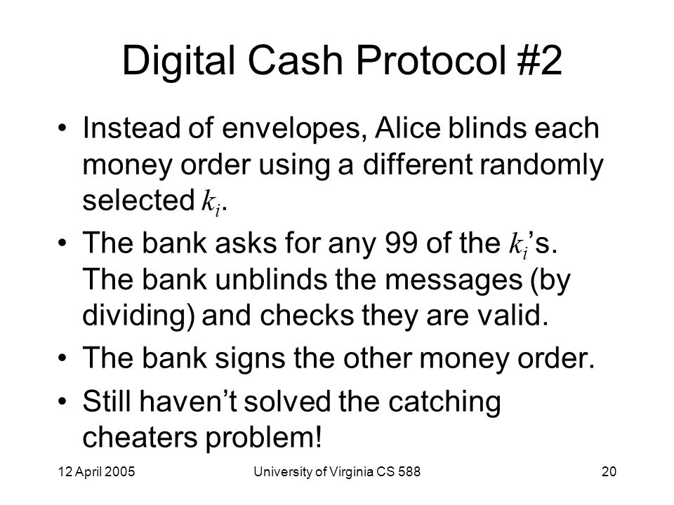 12 April 2005University of Virginia CS 58820 Digital Cash Protocol #2 Instead of envelopes, Alice blinds each money order using a different randomly selected k i.