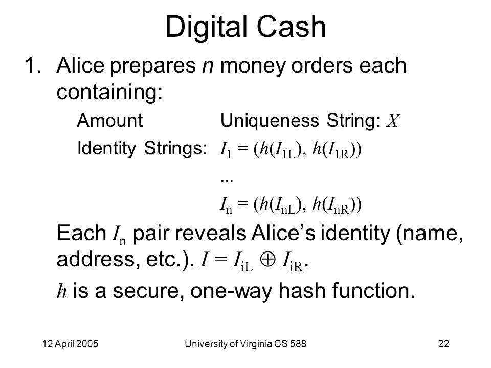 12 April 2005University of Virginia CS 58822 Digital Cash 1.Alice prepares n money orders each containing: AmountUniqueness String: X Identity Strings: I 1 = (h(I 1L ), h(I 1R ))...