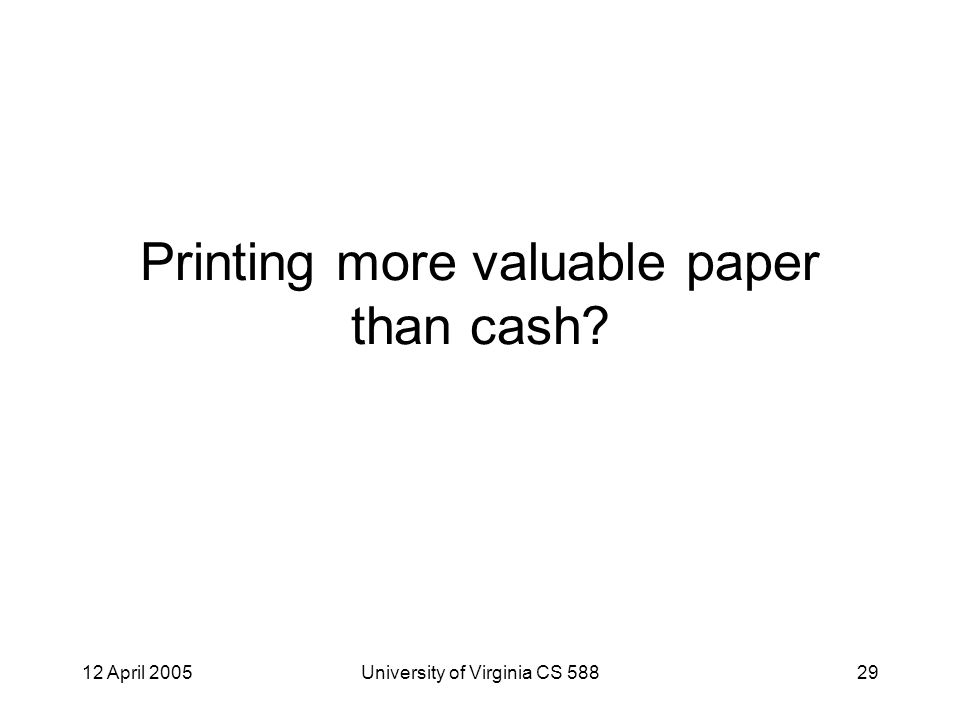 12 April 2005University of Virginia CS 58829 Printing more valuable paper than cash
