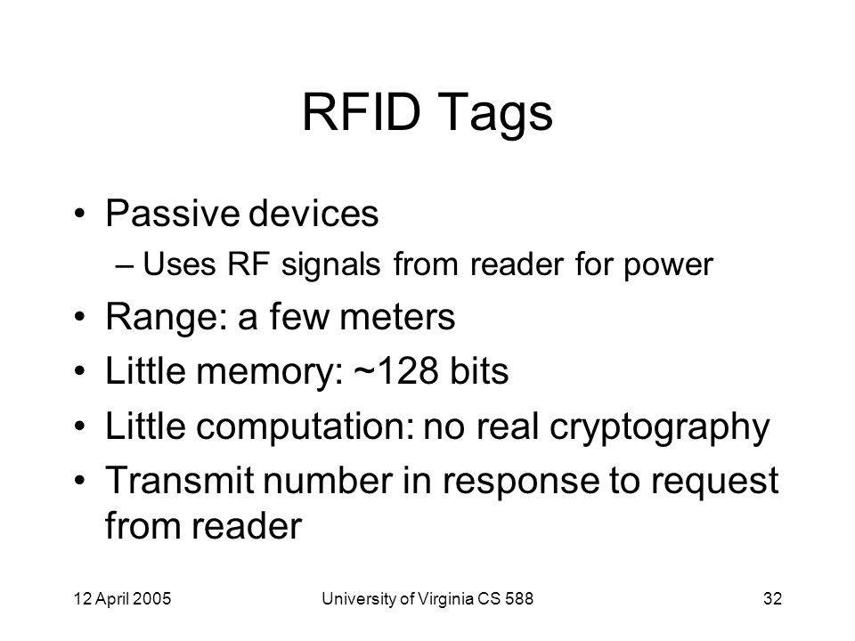 12 April 2005University of Virginia CS 58832 RFID Tags Passive devices –Uses RF signals from reader for power Range: a few meters Little memory: ~128 bits Little computation: no real cryptography Transmit number in response to request from reader