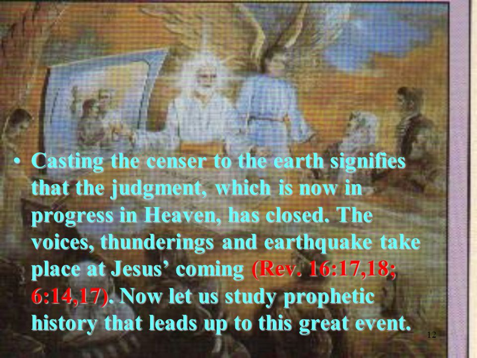 12 Casting the censer to the earth signifies that the judgment, which is now in progress in Heaven, has closed.