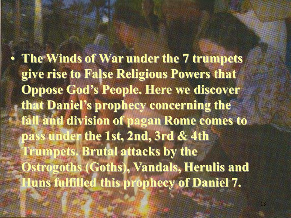 13 The Winds of War under the 7 trumpets give rise to False Religious Powers that Oppose God's People.