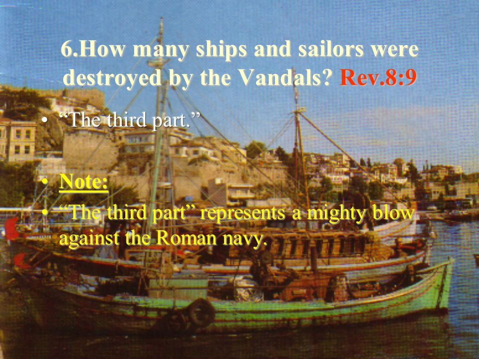 6.How many ships and sailors were destroyed by the Vandals?Rev.8:9 6.How many ships and sailors were destroyed by the Vandals.
