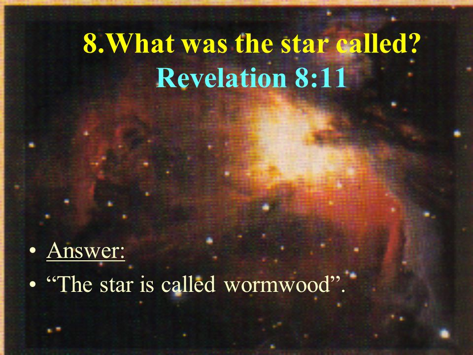 8.What was the star called Revelation 8:11 Answer: The star is called wormwood .