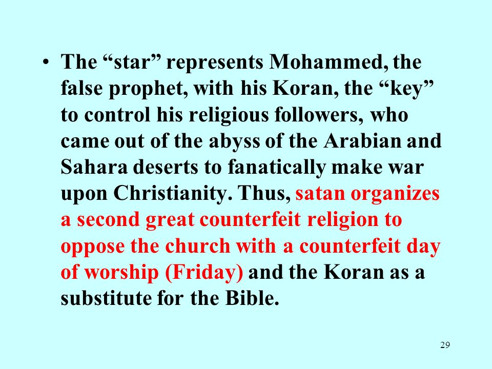 29 The star represents Mohammed, the false prophet, with his Koran, the key to control his religious followers, who came out of the abyss of the Arabian and Sahara deserts to fanatically make war upon Christianity.