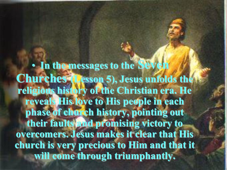 3 In the messages to the Seven Churches (Lesson 5), Jesus unfolds the religious history of the Christian era.