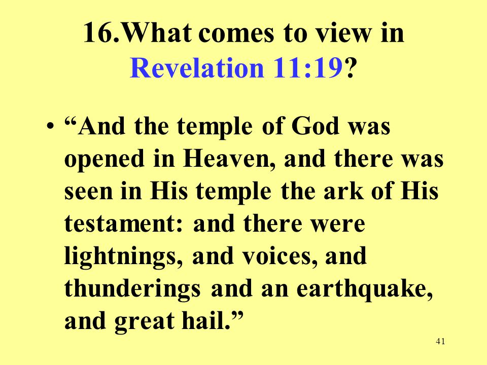 41 16.What comes to view in Revelation 11:19.