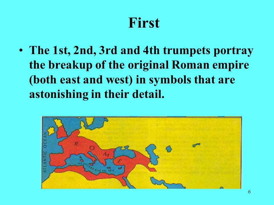 6 The 1st, 2nd, 3rd and 4th trumpets portray the breakup of the original Roman empire (both east and west) in symbols that are astonishing in their detail.