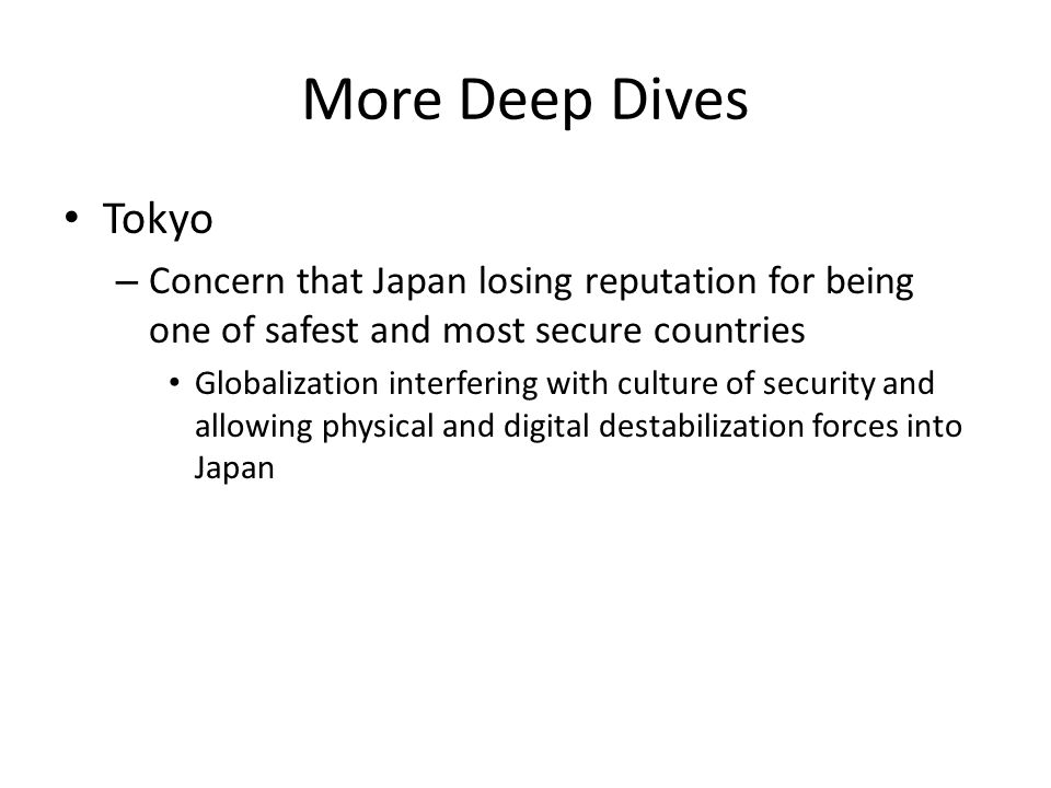 More Deep Dives Tokyo – Concern that Japan losing reputation for being one of safest and most secure countries Globalization interfering with culture of security and allowing physical and digital destabilization forces into Japan