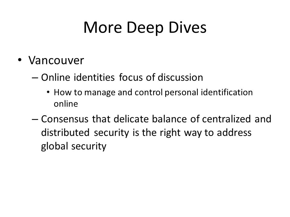 More Deep Dives Vancouver – Online identities focus of discussion How to manage and control personal identification online – Consensus that delicate balance of centralized and distributed security is the right way to address global security