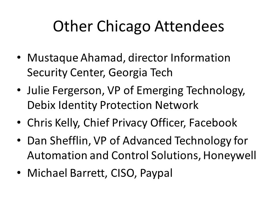 Other Chicago Attendees Mustaque Ahamad, director Information Security Center, Georgia Tech Julie Fergerson, VP of Emerging Technology, Debix Identity Protection Network Chris Kelly, Chief Privacy Officer, Facebook Dan Shefflin, VP of Advanced Technology for Automation and Control Solutions, Honeywell Michael Barrett, CISO, Paypal