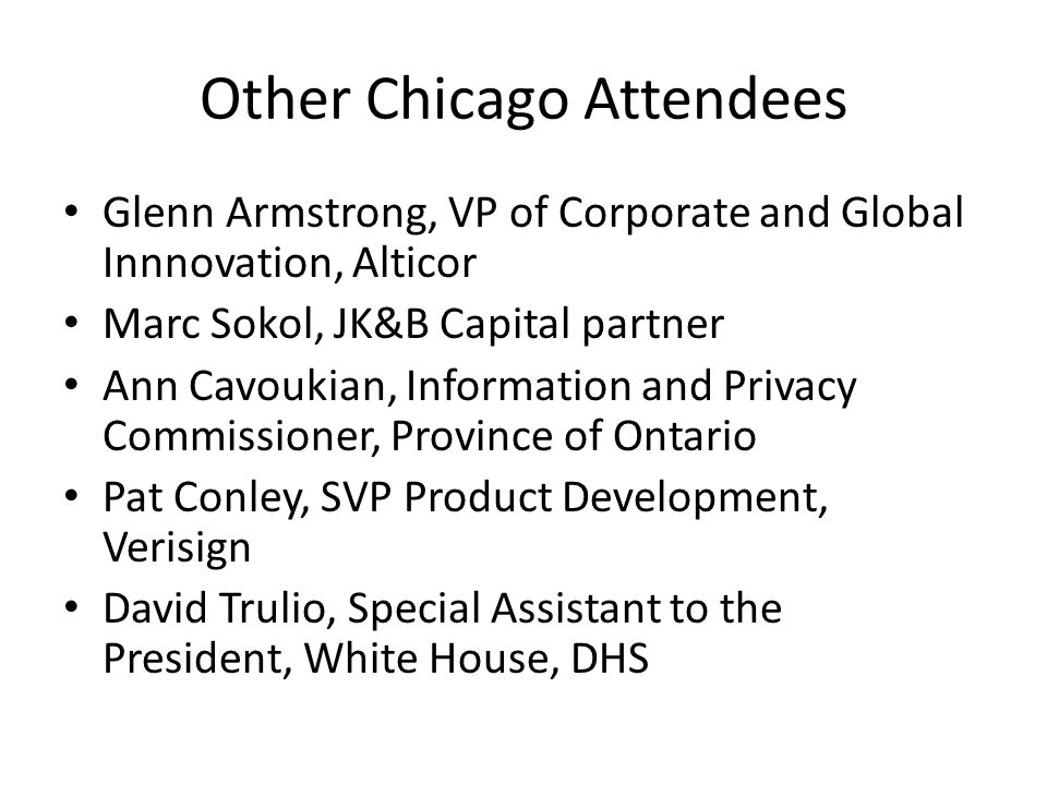Other Chicago Attendees Glenn Armstrong, VP of Corporate and Global Innnovation, Alticor Marc Sokol, JK&B Capital partner Ann Cavoukian, Information and Privacy Commissioner, Province of Ontario Pat Conley, SVP Product Development, Verisign David Trulio, Special Assistant to the President, White House, DHS