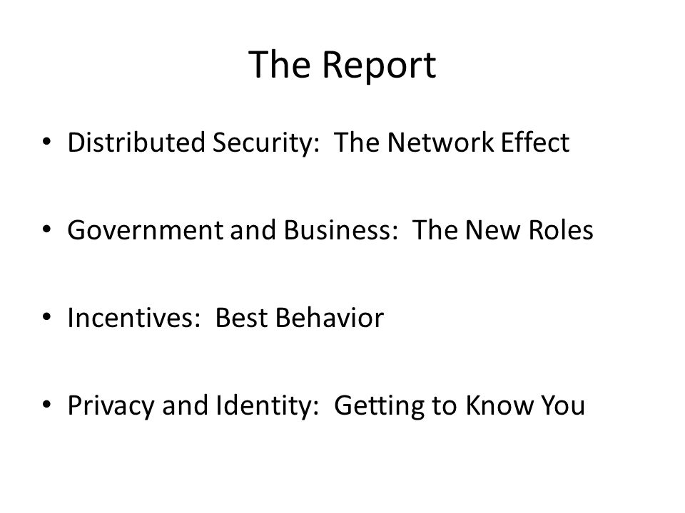 The Report Distributed Security: The Network Effect Government and Business: The New Roles Incentives: Best Behavior Privacy and Identity: Getting to Know You