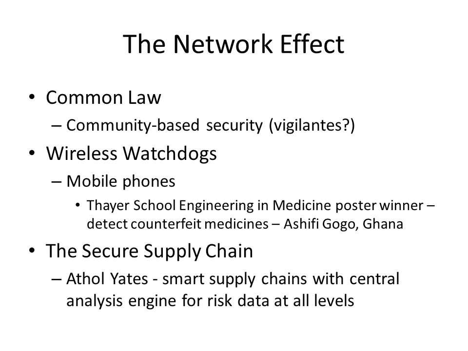 The Network Effect Common Law – Community-based security (vigilantes ) Wireless Watchdogs – Mobile phones Thayer School Engineering in Medicine poster winner – detect counterfeit medicines – Ashifi Gogo, Ghana The Secure Supply Chain – Athol Yates - smart supply chains with central analysis engine for risk data at all levels