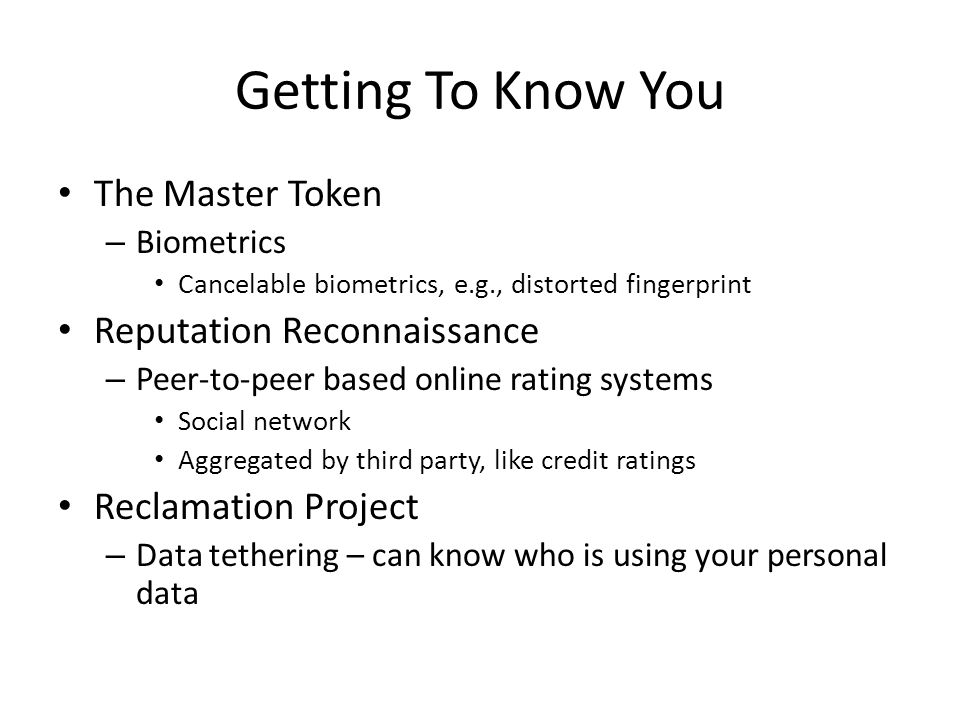 Getting To Know You The Master Token – Biometrics Cancelable biometrics, e.g., distorted fingerprint Reputation Reconnaissance – Peer-to-peer based on