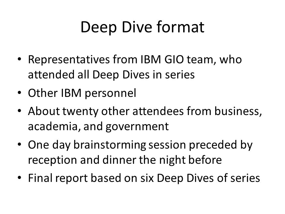 Deep Dive format Representatives from IBM GIO team, who attended all Deep Dives in series Other IBM personnel About twenty other attendees from busine