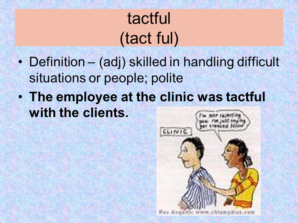tactful (tact ful) Definition – (adj) skilled in handling difficult situations or people; polite The employee at the clinic was tactful with the clien