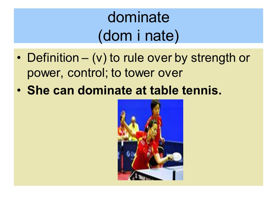 dominate (dom i nate) Definition – (v) to rule over by strength or power, control; to tower over She can dominate at table tennis.