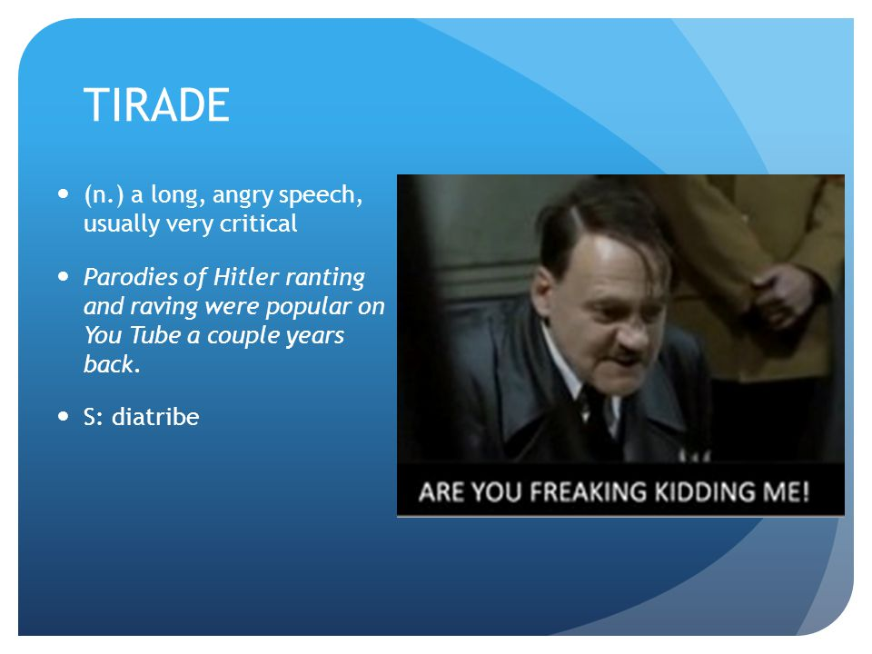 TIRADE (n.) a long, angry speech, usually very critical Parodies of Hitler ranting and raving were popular on You Tube a couple years back.