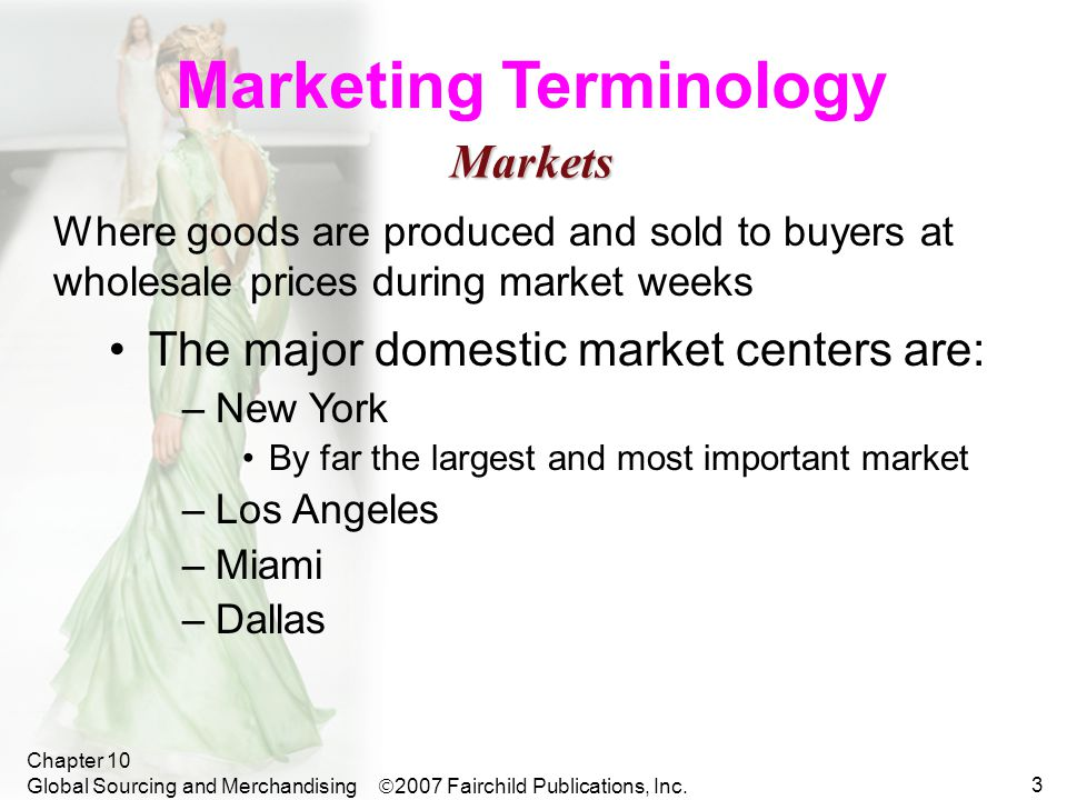 Chapter 10 Global Sourcing and Merchandising 3 Marketing Terminology Where goods are produced and sold to buyers at wholesale prices during market weeks The major domestic market centers are: –New York By far the largest and most important market –Los Angeles –Miami –Dallas Markets