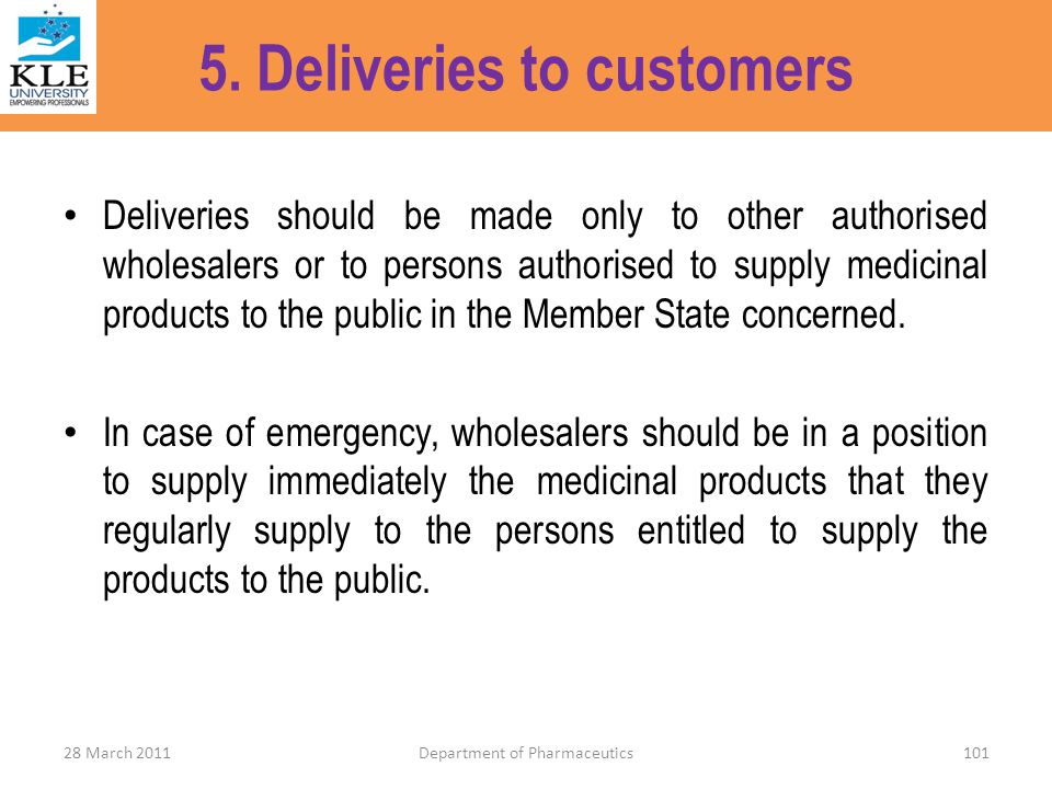 5. Deliveries to customers Deliveries should be made only to other authorised wholesalers or to persons authorised to supply medicinal products to the