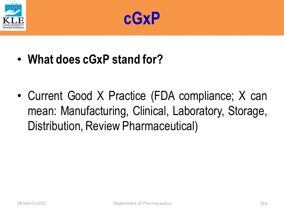 cGxP What does cGxP stand for? Current Good X Practice (FDA compliance; X can mean: Manufacturing, Clinical, Laboratory, Storage, Distribution, Review