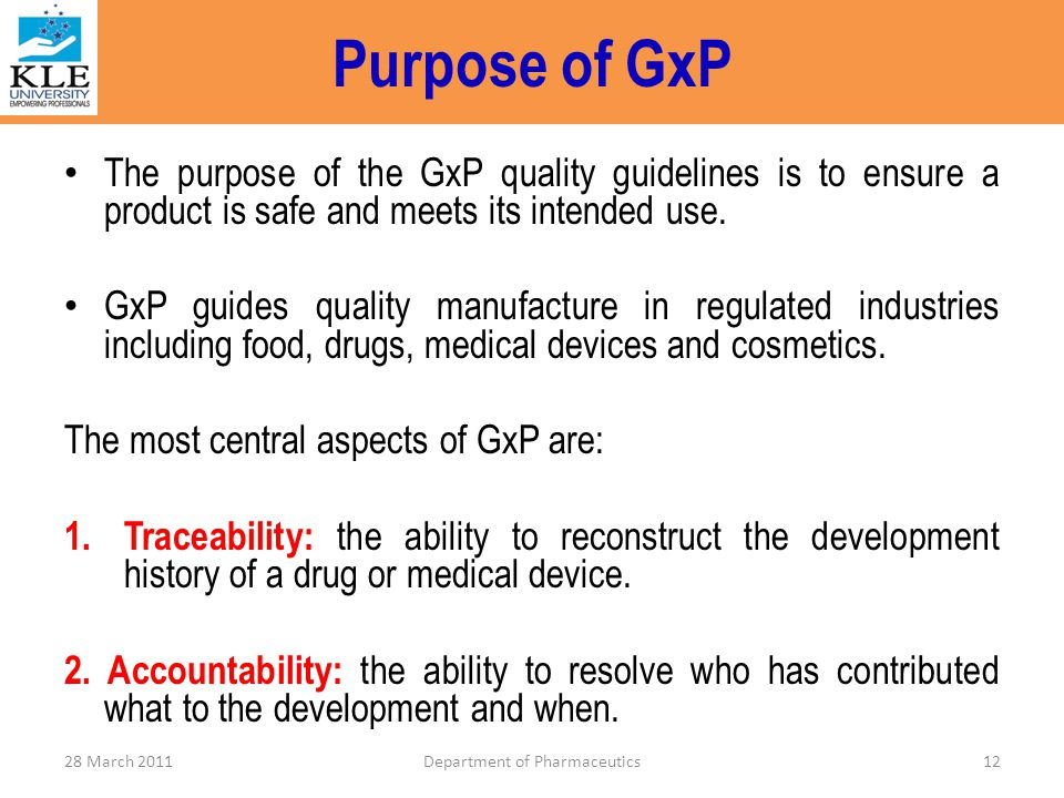 Purpose of GxP The purpose of the GxP quality guidelines is to ensure a product is safe and meets its intended use. GxP guides quality manufacture in