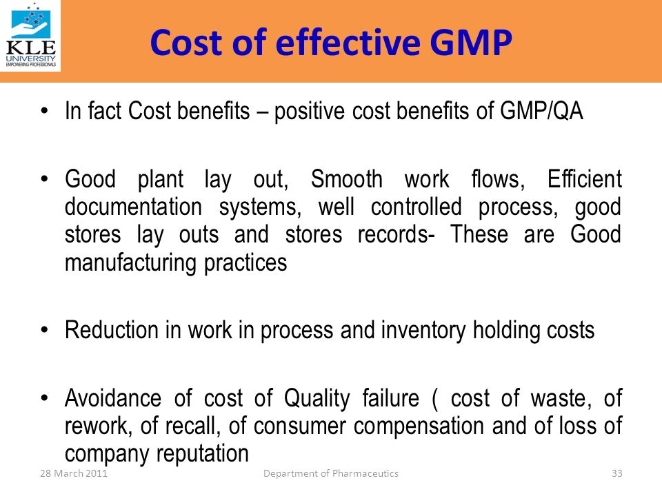 Cost of effective GMP In fact Cost benefits – positive cost benefits of GMP/QA Good plant lay out, Smooth work flows, Efficient documentation systems,