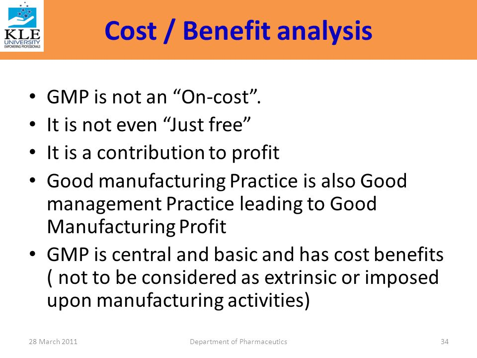 "Cost / Benefit analysis GMP is not an ""On-cost"". It is not even ""Just free"" It is a contribution to profit Good manufacturing Practice is also Good ma"