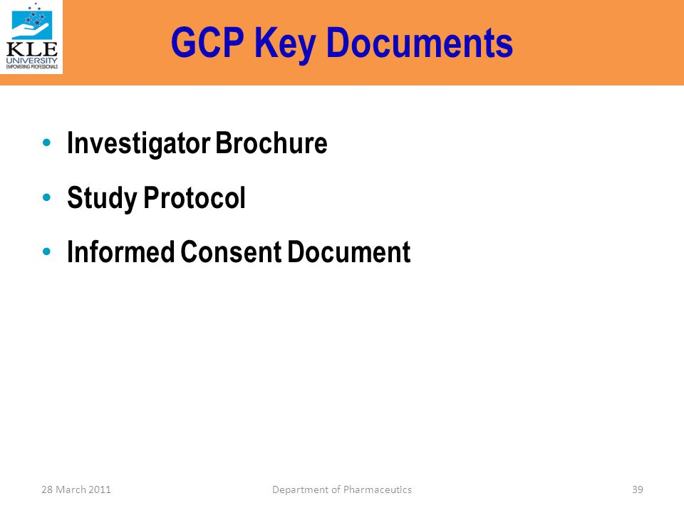 GCP Key Documents Investigator Brochure Study Protocol Informed Consent Document 28 March 2011Department of Pharmaceutics39