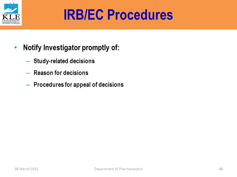 IRB/EC Procedures Notify Investigator promptly of: – Study-related decisions – Reason for decisions – Procedures for appeal of decisions 28 March 2011