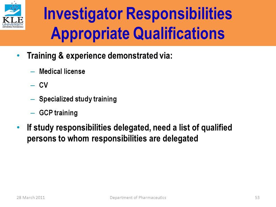 Investigator Responsibilities Appropriate Qualifications Training & experience demonstrated via: – Medical license – CV – Specialized study training –