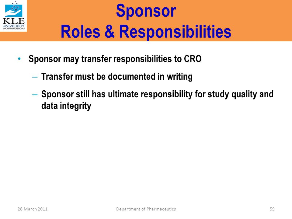 Sponsor Roles & Responsibilities Sponsor may transfer responsibilities to CRO – Transfer must be documented in writing – Sponsor still has ultimate re