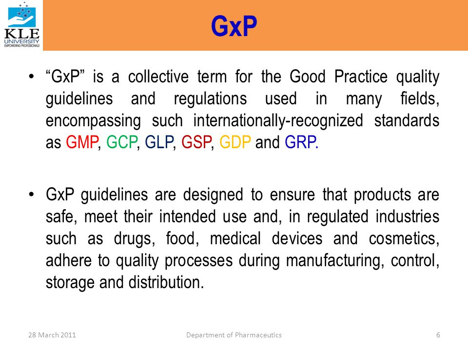 What It Is GCP An international ethical & scientific quality standard for designing, conducting, recording & reporting human clinical studies – EU – Japan – US Applies to registration studies that may have an impact on safety & welfare of human subjects 28 March 2011Department of Pharmaceutics37