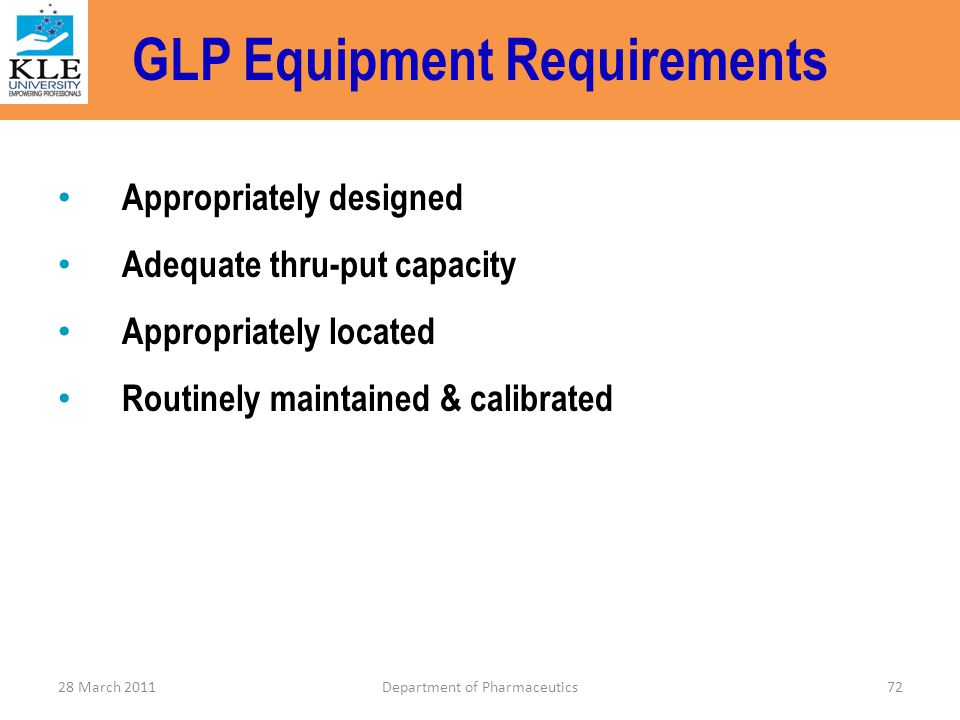 GLP Equipment Requirements Appropriately designed Adequate thru-put capacity Appropriately located Routinely maintained & calibrated 28 March 2011Depa
