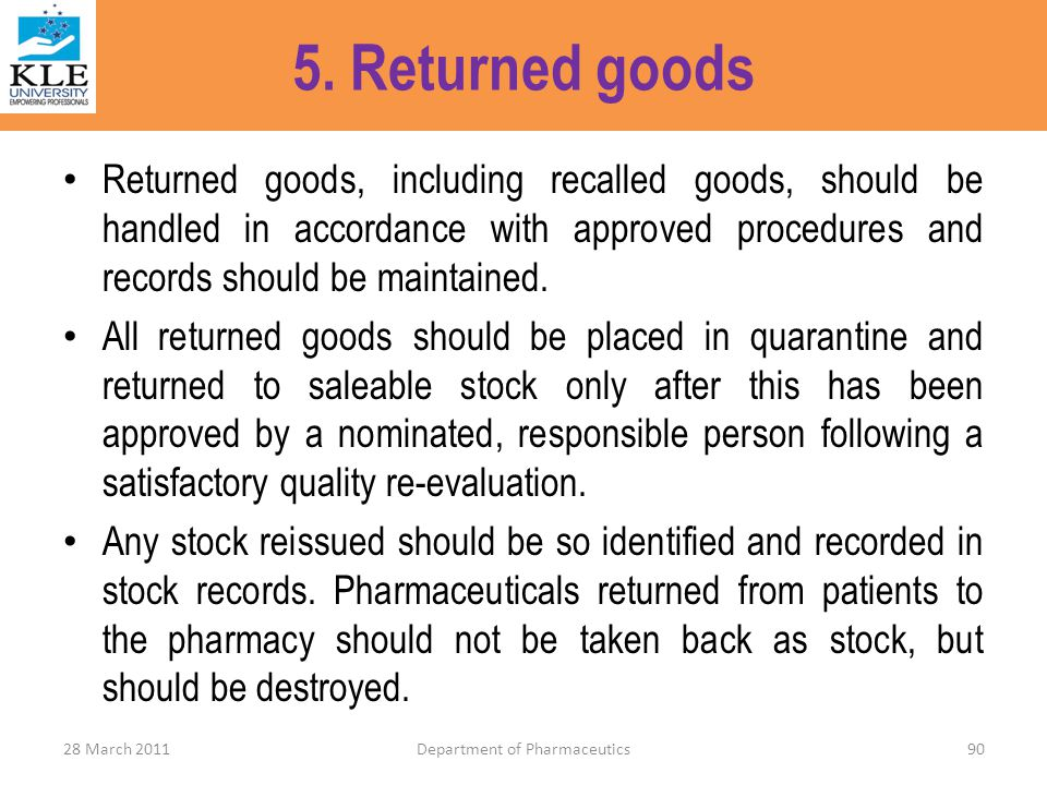 5. Returned goods Returned goods, including recalled goods, should be handled in accordance with approved procedures and records should be maintained.