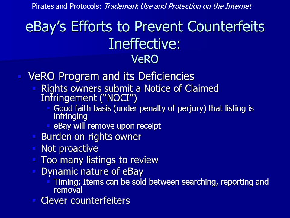 eBay's Efforts to Prevent Counterfeits Ineffective: VeRO  VeRO Program and its Deficiencies  Rights owners submit a Notice of Claimed Infringement ( NOCI )  Good faith basis (under penalty of perjury) that listing is infringing  eBay will remove upon receipt  Burden on rights owner  Not proactive  Too many listings to review  Dynamic nature of eBay  Timing: Items can be sold between searching, reporting and removal  Clever counterfeiters Pirates and Protocols: Trademark Use and Protection on the Internet