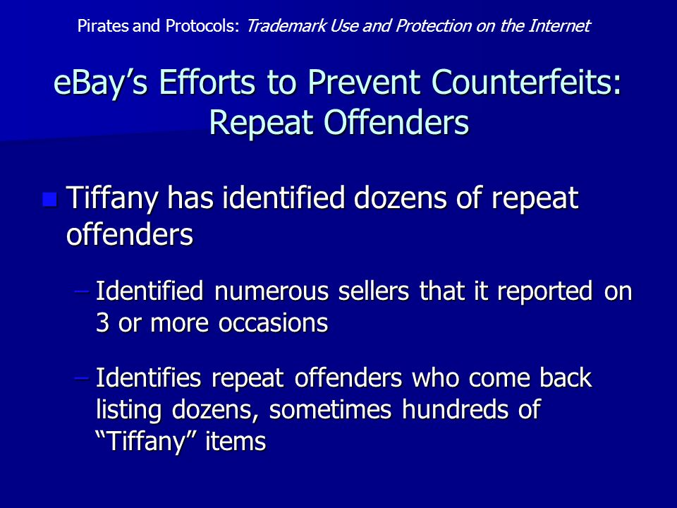 eBay's Efforts to Prevent Counterfeits: Repeat Offenders Tiffany has identified dozens of repeat offenders Tiffany has identified dozens of repeat offenders –Identified numerous sellers that it reported on 3 or more occasions –Identifies repeat offenders who come back listing dozens, sometimes hundreds of Tiffany items Pirates and Protocols: Trademark Use and Protection on the Internet