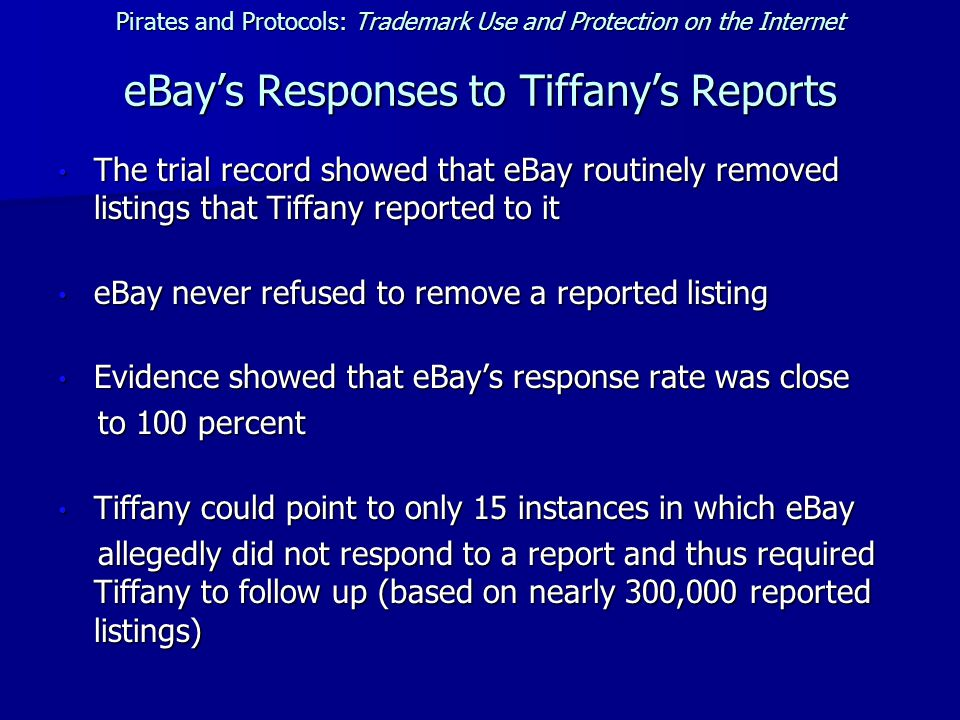 Pirates and Protocols: Trademark Use and Protection on the Internet eBay's Responses to Tiffany's Reports The trial record showed that eBay routinely removed listings that Tiffany reported to it The trial record showed that eBay routinely removed listings that Tiffany reported to it eBay never refused to remove a reported listing eBay never refused to remove a reported listing Evidence showed that eBay's response rate was close Evidence showed that eBay's response rate was close to 100 percent to 100 percent Tiffany could point to only 15 instances in which eBay Tiffany could point to only 15 instances in which eBay allegedly did not respond to a report and thus required Tiffany to follow up (based on nearly 300,000 reported listings) allegedly did not respond to a report and thus required Tiffany to follow up (based on nearly 300,000 reported listings)
