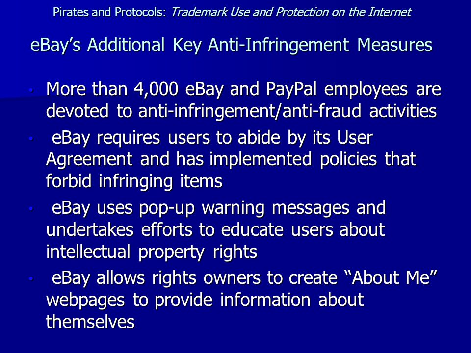 Pirates and Protocols: Trademark Use and Protection on the Internet eBay's Additional Key Anti-Infringement Measures More than 4,000 eBay and PayPal employees are devoted to anti-infringement/anti-fraud activities More than 4,000 eBay and PayPal employees are devoted to anti-infringement/anti-fraud activities eBay requires users to abide by its User Agreement and has implemented policies that forbid infringing items eBay requires users to abide by its User Agreement and has implemented policies that forbid infringing items eBay uses pop-up warning messages and undertakes efforts to educate users about intellectual property rights eBay uses pop-up warning messages and undertakes efforts to educate users about intellectual property rights eBay allows rights owners to create About Me webpages to provide information about themselves eBay allows rights owners to create About Me webpages to provide information about themselves