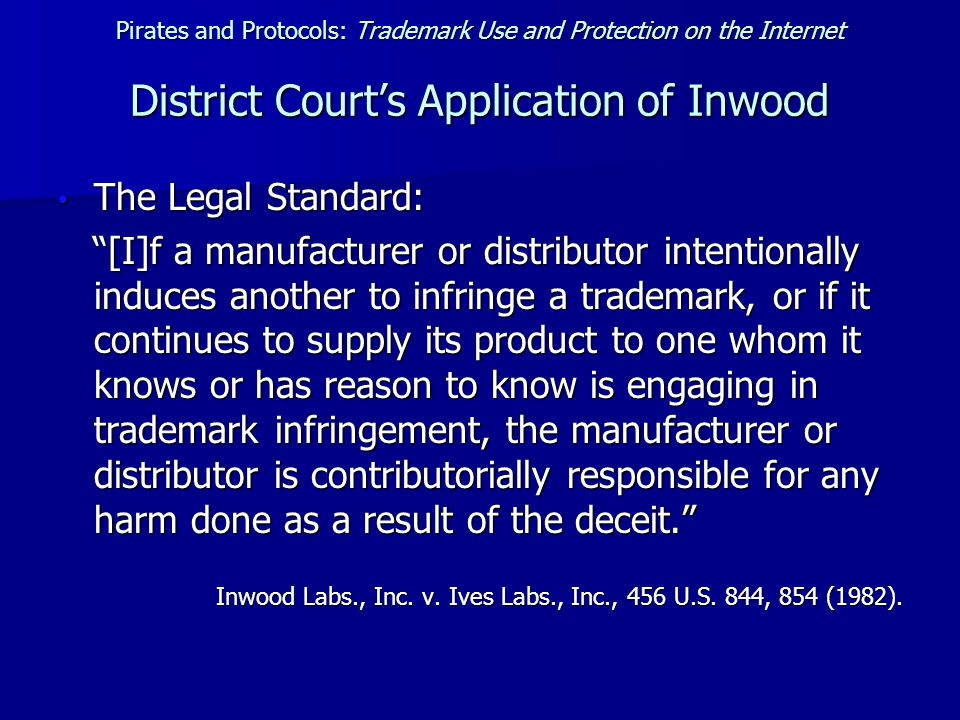 Pirates and Protocols: Trademark Use and Protection on the Internet District Court's Application of Inwood The Legal Standard: The Legal Standard: [I]f a manufacturer or distributor intentionally induces another to infringe a trademark, or if it continues to supply its product to one whom it knows or has reason to know is engaging in trademark infringement, the manufacturer or distributor is contributorially responsible for any harm done as a result of the deceit. [I]f a manufacturer or distributor intentionally induces another to infringe a trademark, or if it continues to supply its product to one whom it knows or has reason to know is engaging in trademark infringement, the manufacturer or distributor is contributorially responsible for any harm done as a result of the deceit. Inwood Labs., Inc.