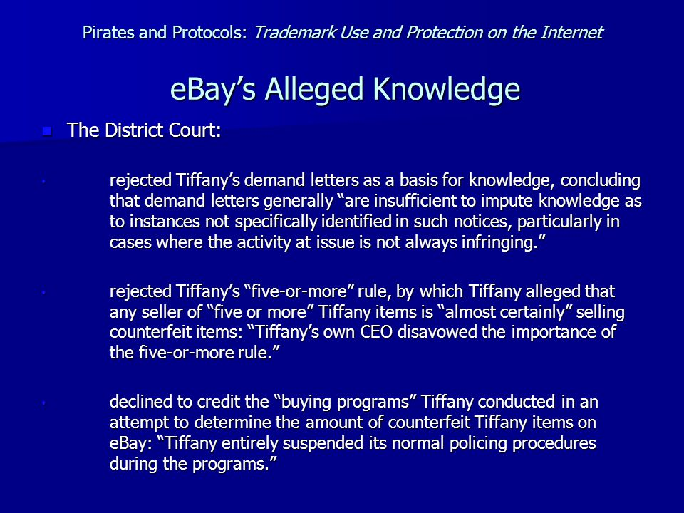 Pirates and Protocols: Trademark Use and Protection on the Internet eBay's Alleged Knowledge The District Court: The District Court: rejected Tiffany's demand letters as a basis for knowledge, concluding that demand letters generally are insufficient to impute knowledge as to instances not specifically identified in such notices, particularly in cases where the activity at issue is not always infringing. rejected Tiffany's demand letters as a basis for knowledge, concluding that demand letters generally are insufficient to impute knowledge as to instances not specifically identified in such notices, particularly in cases where the activity at issue is not always infringing. rejected Tiffany's five-or-more rule, by which Tiffany alleged that any seller of five or more Tiffany items is almost certainly selling counterfeit items: Tiffany's own CEO disavowed the importance of the five-or-more rule. rejected Tiffany's five-or-more rule, by which Tiffany alleged that any seller of five or more Tiffany items is almost certainly selling counterfeit items: Tiffany's own CEO disavowed the importance of the five-or-more rule. declined to credit the buying programs Tiffany conducted in an attempt to determine the amount of counterfeit Tiffany items on eBay: Tiffany entirely suspended its normal policing procedures during the programs. declined to credit the buying programs Tiffany conducted in an attempt to determine the amount of counterfeit Tiffany items on eBay: Tiffany entirely suspended its normal policing procedures during the programs.