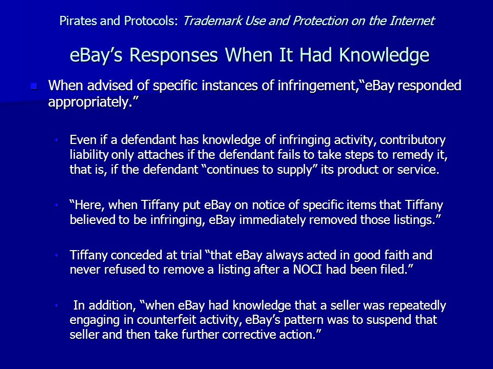 Pirates and Protocols: Trademark Use and Protection on the Internet eBay's Responses When It Had Knowledge When advised of specific instances of infringement, eBay responded appropriately. When advised of specific instances of infringement, eBay responded appropriately. Even if a defendant has knowledge of infringing activity, contributory liability only attaches if the defendant fails to take steps to remedy it, that is, if the defendant continues to supply its product or service.