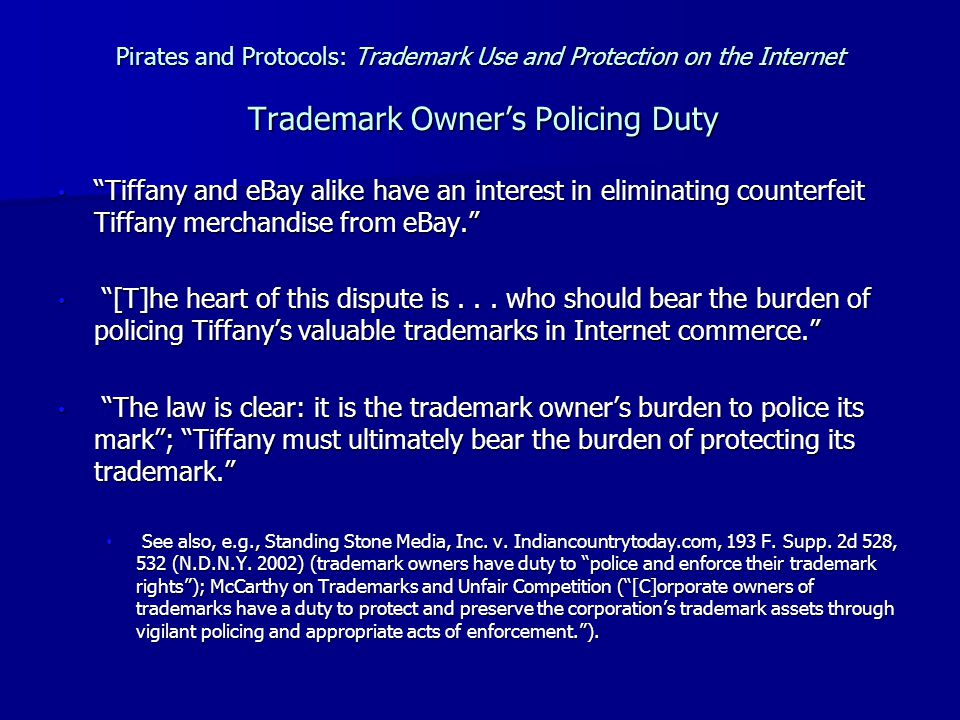 Pirates and Protocols: Trademark Use and Protection on the Internet Trademark Owner's Policing Duty Tiffany and eBay alike have an interest in eliminating counterfeit Tiffany merchandise from eBay. Tiffany and eBay alike have an interest in eliminating counterfeit Tiffany merchandise from eBay. [T]he heart of this dispute is...
