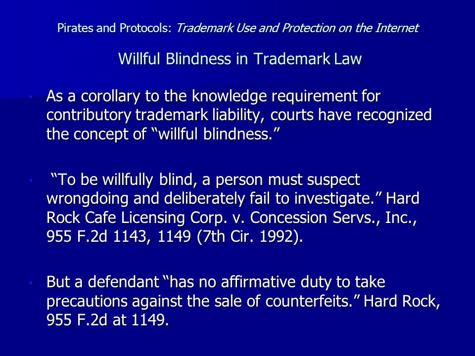 Pirates and Protocols: Trademark Use and Protection on the Internet Willful Blindness in Trademark Law As a corollary to the knowledge requirement for contributory trademark liability, courts have recognized the concept of willful blindness. As a corollary to the knowledge requirement for contributory trademark liability, courts have recognized the concept of willful blindness. To be willfully blind, a person must suspect wrongdoing and deliberately fail to investigate. Hard Rock Cafe Licensing Corp.