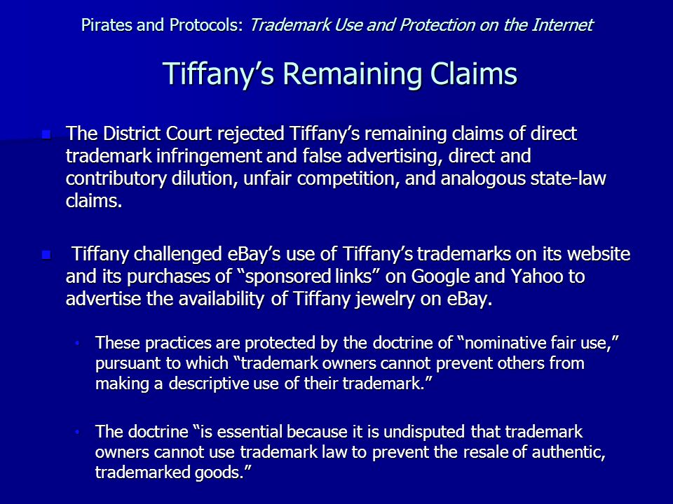 Pirates and Protocols: Trademark Use and Protection on the Internet Tiffany's Remaining Claims The District Court rejected Tiffany's remaining claims of direct trademark infringement and false advertising, direct and contributory dilution, unfair competition, and analogous state-law claims.