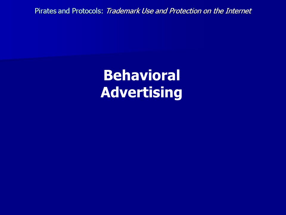 Behavioral Advertising Pirates and Protocols:Trademark Use and Protection on the Internet Pirates and Protocols: Trademark Use and Protection on the Internet