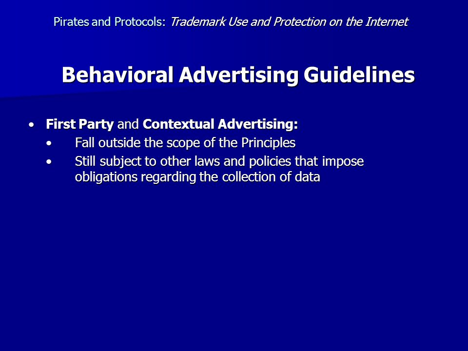 Behavioral Advertising Guidelines First Party and Contextual Advertising:First Party and Contextual Advertising: Fall outside the scope of the PrinciplesFall outside the scope of the Principles Still subject to other laws and policies that impose obligations regarding the collection of dataStill subject to other laws and policies that impose obligations regarding the collection of data Pirates and Protocols:Trademark Use and Protection on the Internet Pirates and Protocols: Trademark Use and Protection on the Internet