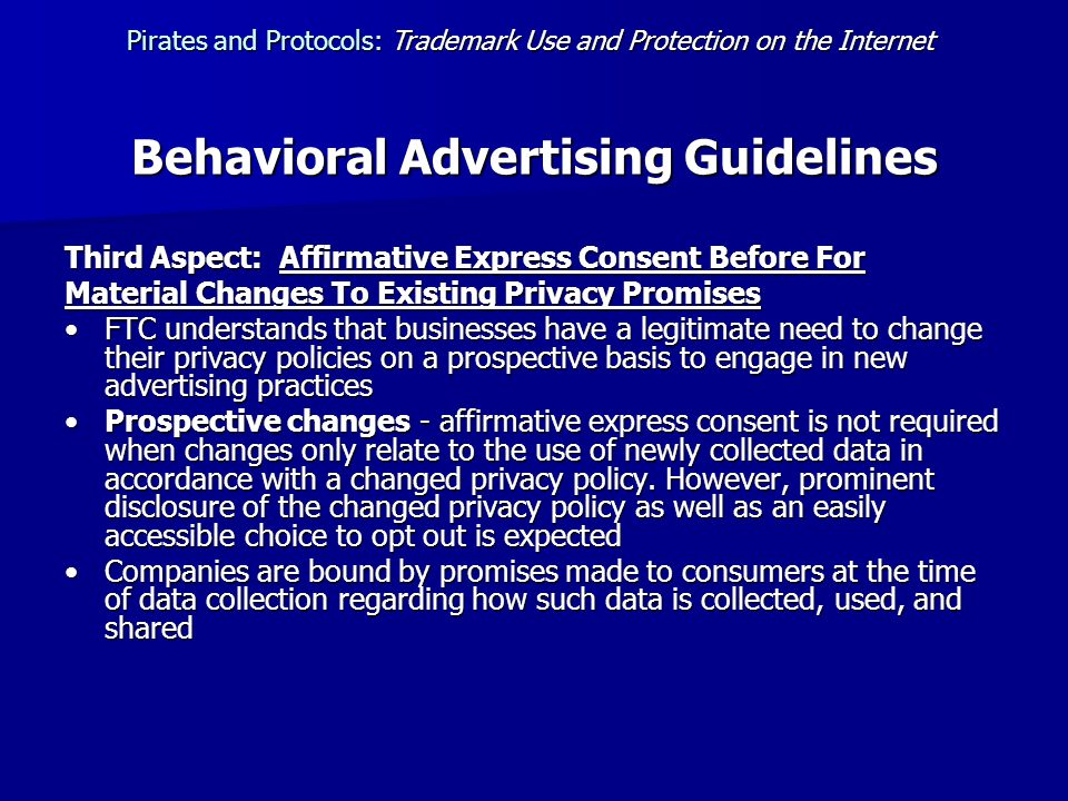 Behavioral Advertising Guidelines Third Aspect: Affirmative Express Consent Before For Material Changes To Existing Privacy Promises FTC understands that businesses have a legitimate need to change their privacy policies on a prospective basis to engage in new advertising practicesFTC understands that businesses have a legitimate need to change their privacy policies on a prospective basis to engage in new advertising practices Prospective changes - affirmative express consent is not required when changes only relate to the use of newly collected data in accordance with a changed privacy policy.