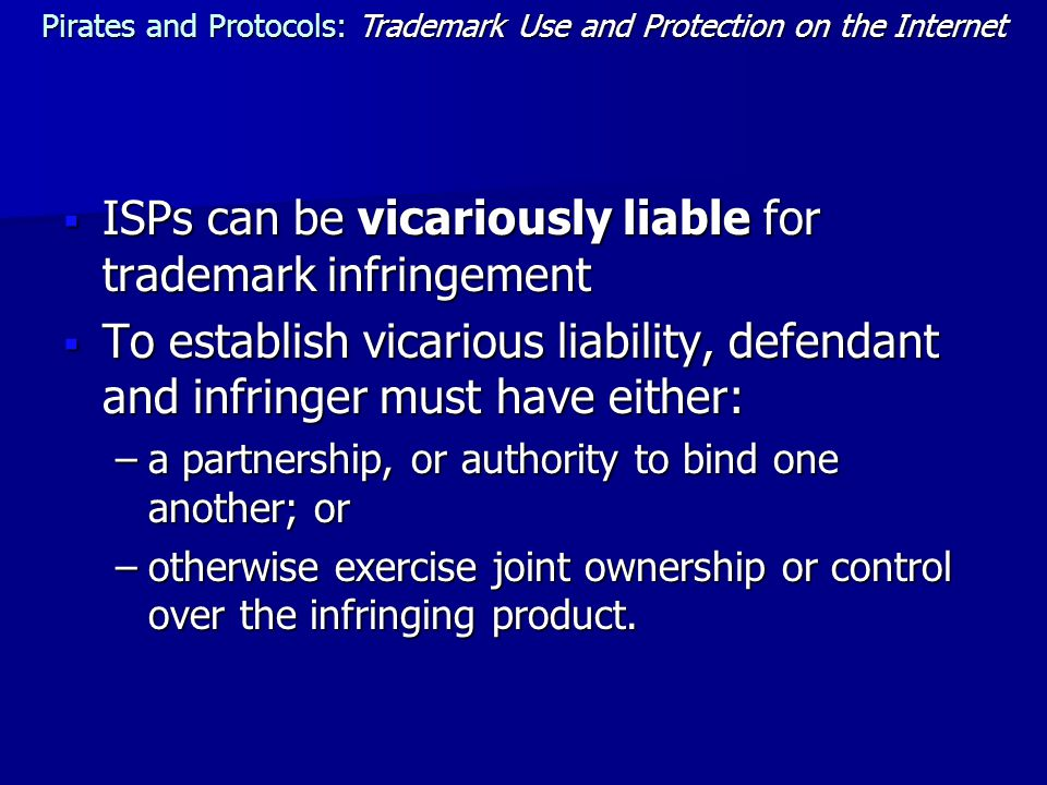  ISPs can be vicariously liable for trademark infringement  To establish vicarious liability, defendant and infringer must have either: –a partnership, or authority to bind one another; or –otherwise exercise joint ownership or control over the infringing product.